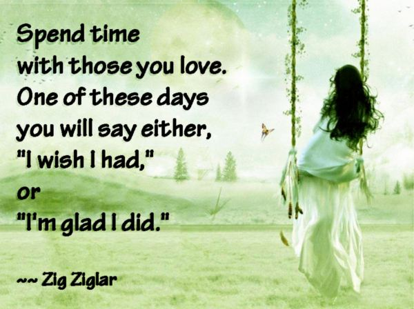 Spend Time With Those You Love One Of These Days You Will Say Either