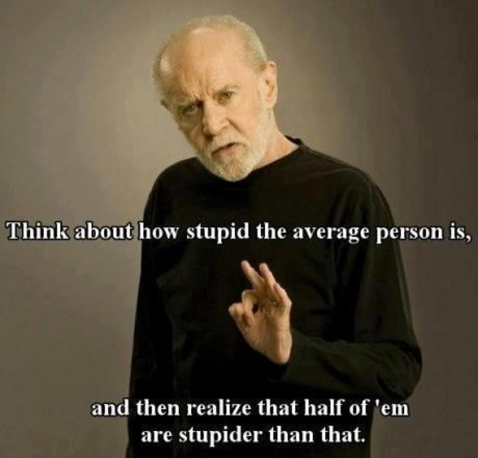 Think about how stupid the average person is, and then realize that half of them are stupider than that.  Wisdom Funny Stupid People Quote