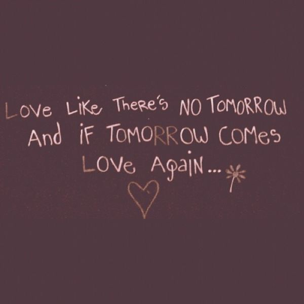 Love Like There Is No Tomorrow. And If Tomorrow Comes, Love Again.