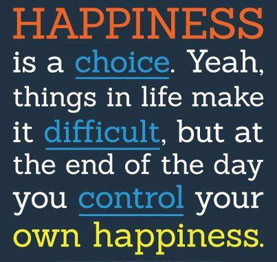 Happiness is a choice. Yeah, things in life make it difficult, but at the end of the day you control your own happiness.  Life Happiness Quote