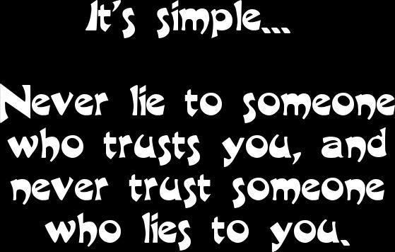 It's simple...Never lie to someone who trusts you, and never trust ...