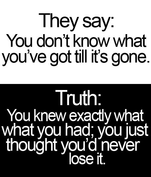 You dont know what you got till its gone