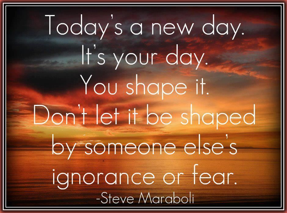 Today's A New Day. It's Your Day. You Shape It
