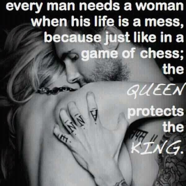 Every man needs a woman when his life is a mess, because just like in a game of chess; the queen protects the king.  Love Relationships Quote