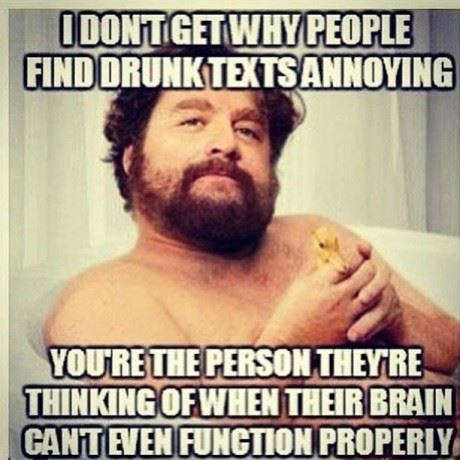 I don't get why people find drunk texts annoying. You're the person they're thinking of when their brain can't even function properly.  Funny Drunk Quote ~ Zach Galifianakis