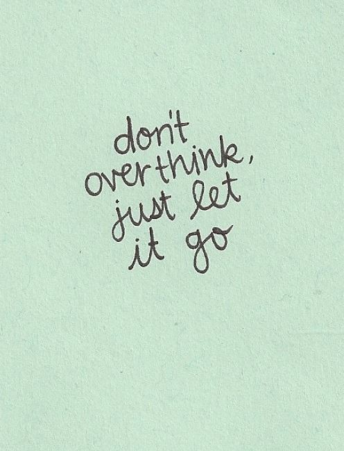 Don't overthink, just let it go.  Love Relationships Letting Go Moving On Music Quote ~ One Direction